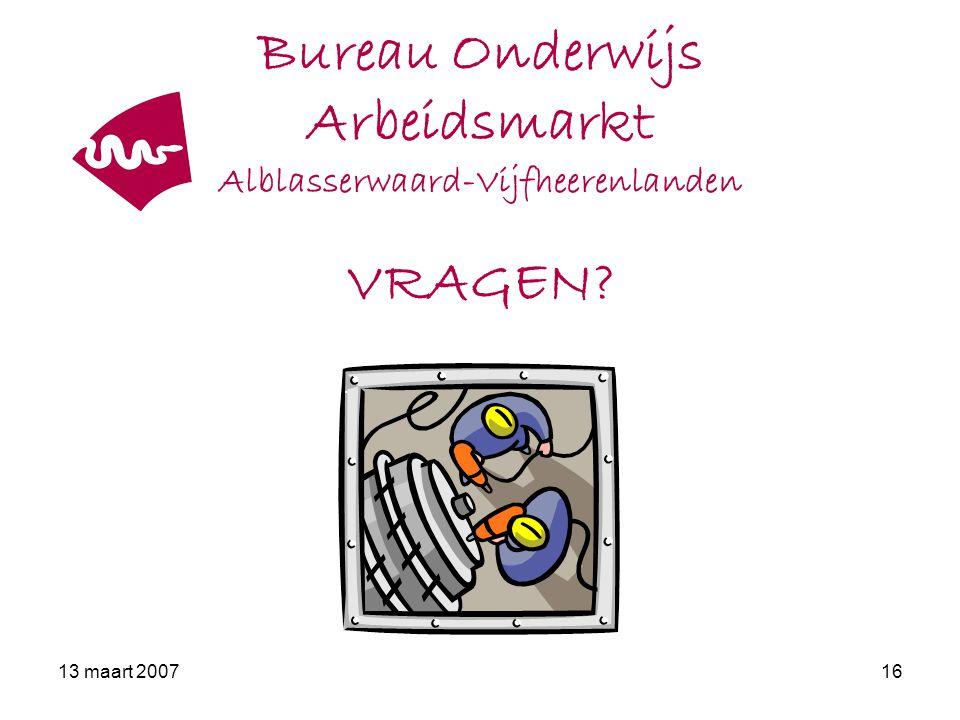 13 maart 200716 Bureau Onderwijs Arbeidsmarkt Alblasserwaard-Vijfheerenlanden VRAGEN?