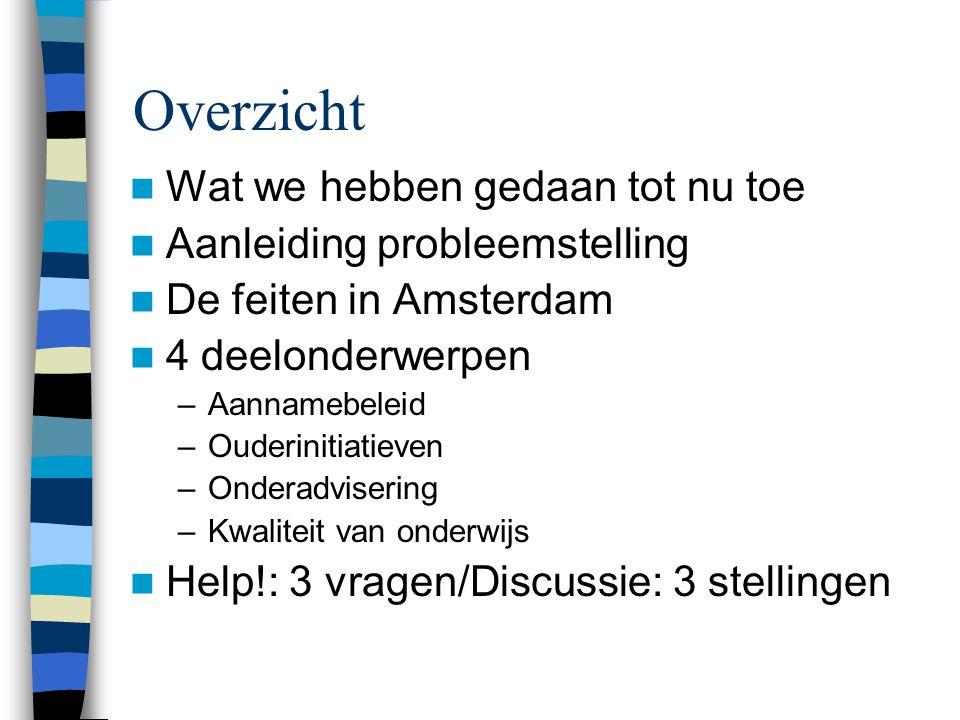 Overzicht Wat we hebben gedaan tot nu toe Aanleiding probleemstelling De feiten in Amsterdam 4 deelonderwerpen –Aannamebeleid –Ouderinitiatieven –Onde