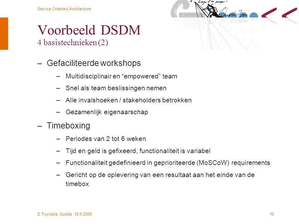 © Twynstra Gudde 12-9-2009 Service Oriented Architecture 16 Voorbeeld DSDM 4 basistechnieken (2) –Gefaciliteerde workshops –Multidisciplinair en empowered team –Snel als team beslissingen nemen –Alle invalshoeken / stakeholders betrokken –Gezamenlijk eigenaarschap –Timeboxing –Periodes van 2 tot 6 weken –Tijd en geld is gefixeerd, functionaliteit is variabel –Functionaliteit gedefinieerd in geprioriteerde (MoSCoW) requirements –Gericht op de oplevering van een resultaat aan het einde van de timebox