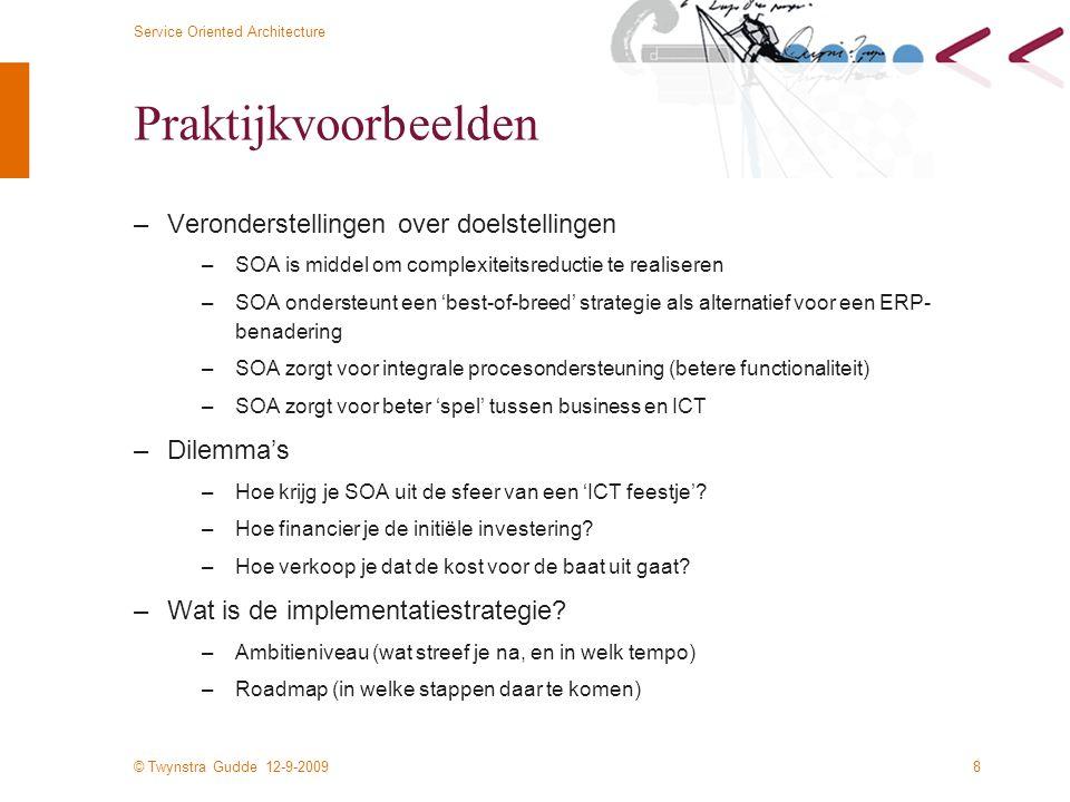 © Twynstra Gudde 12-9-2009 Service Oriented Architecture 8 Praktijkvoorbeelden –Veronderstellingen over doelstellingen –SOA is middel om complexiteitsreductie te realiseren –SOA ondersteunt een 'best-of-breed' strategie als alternatief voor een ERP- benadering –SOA zorgt voor integrale procesondersteuning (betere functionaliteit) –SOA zorgt voor beter 'spel' tussen business en ICT –Dilemma's –Hoe krijg je SOA uit de sfeer van een 'ICT feestje'.