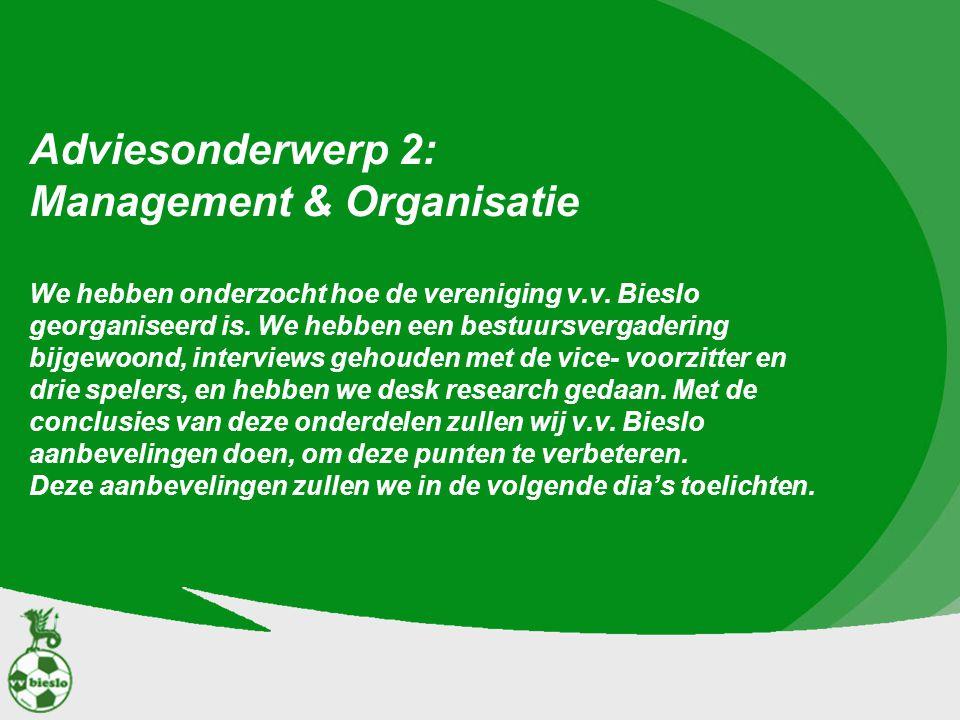 Adviesonderwerp 2: Management & Organisatie We hebben onderzocht hoe de vereniging v.v. Bieslo georganiseerd is. We hebben een bestuursvergadering bij