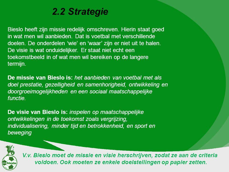 2.2 Strategie Bieslo heeft zijn missie redelijk omschreven. Hierin staat goed in wat men wil aanbieden. Dat is voetbal met verschillende doelen. De on