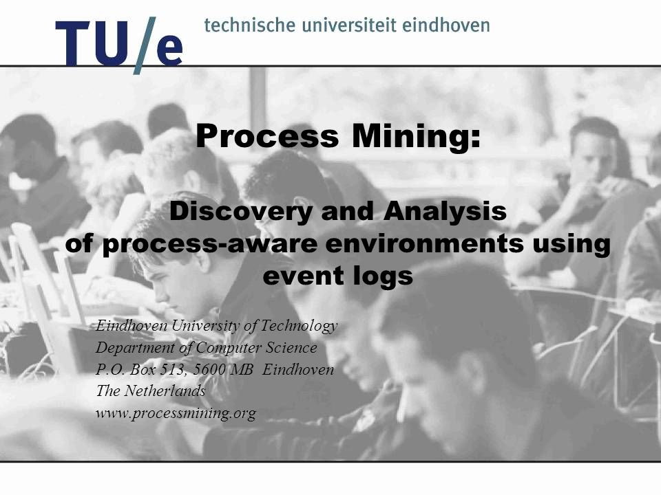 Process Mining: Discovery and Analysis of process-aware environments using event logs Eindhoven University of Technology Department of Computer Science P.O.
