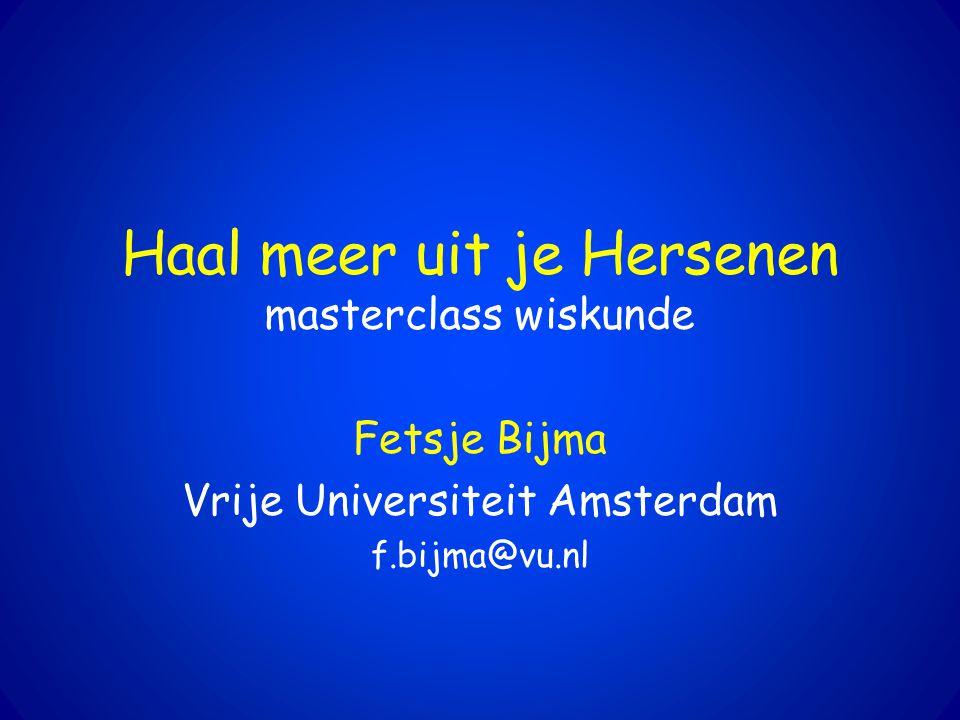 Haal meer uit je Hersenen masterclass wiskunde Fetsje Bijma Vrije Universiteit Amsterdam f.bijma@vu.nl
