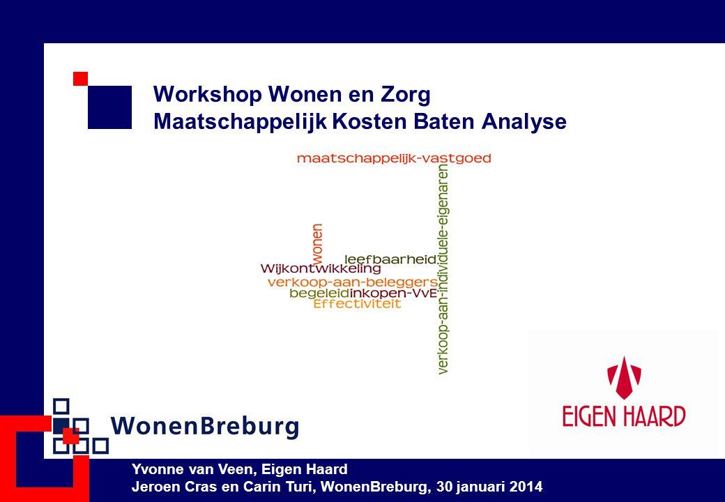 Workshop Wonen en Zorg Maatschappelijk Kosten Baten Analyse Yvonne van Veen, Eigen Haard Jeroen Cras en Carin Turi, WonenBreburg, 30 januari 2014