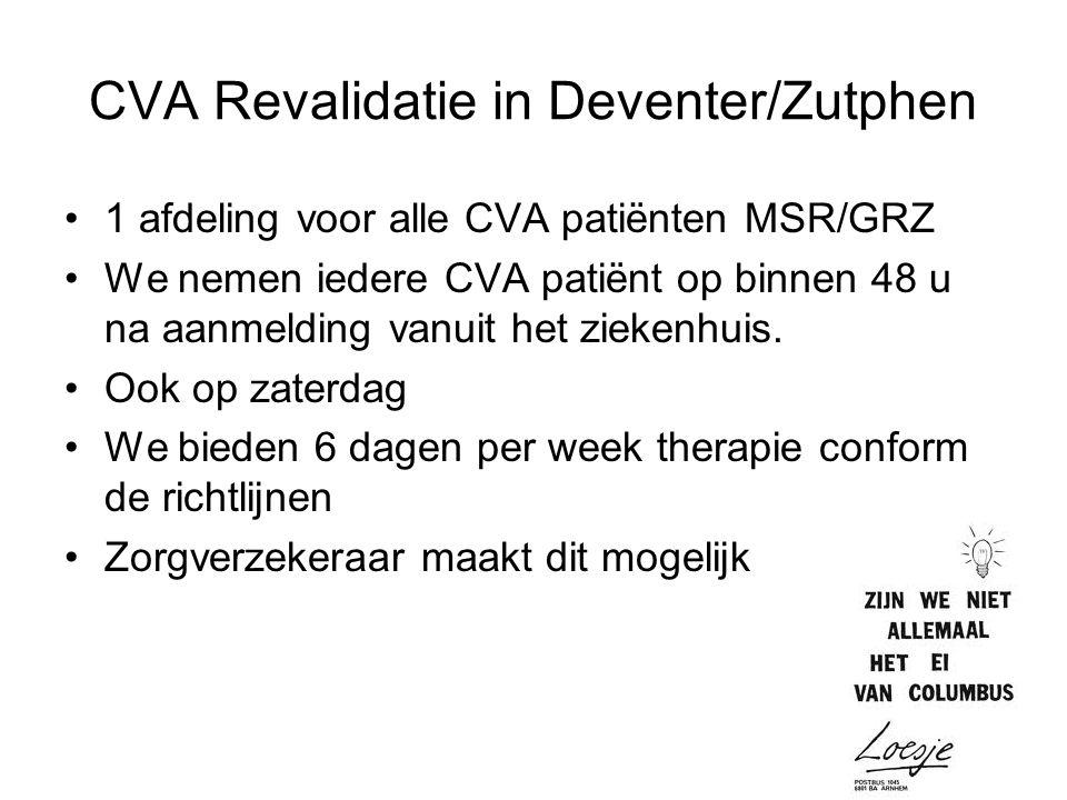 CVA Revalidatie in Deventer/Zutphen 1 afdeling voor alle CVA patiënten MSR/GRZ We nemen iedere CVA patiënt op binnen 48 u na aanmelding vanuit het ziekenhuis.