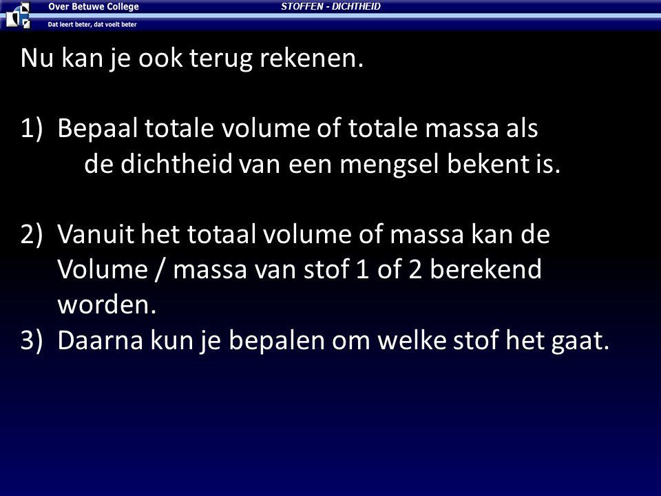 Nu kan je ook terug rekenen. 1)Bepaal totale volume of totale massa als de dichtheid van een mengsel bekent is. 2)Vanuit het totaal volume of massa ka