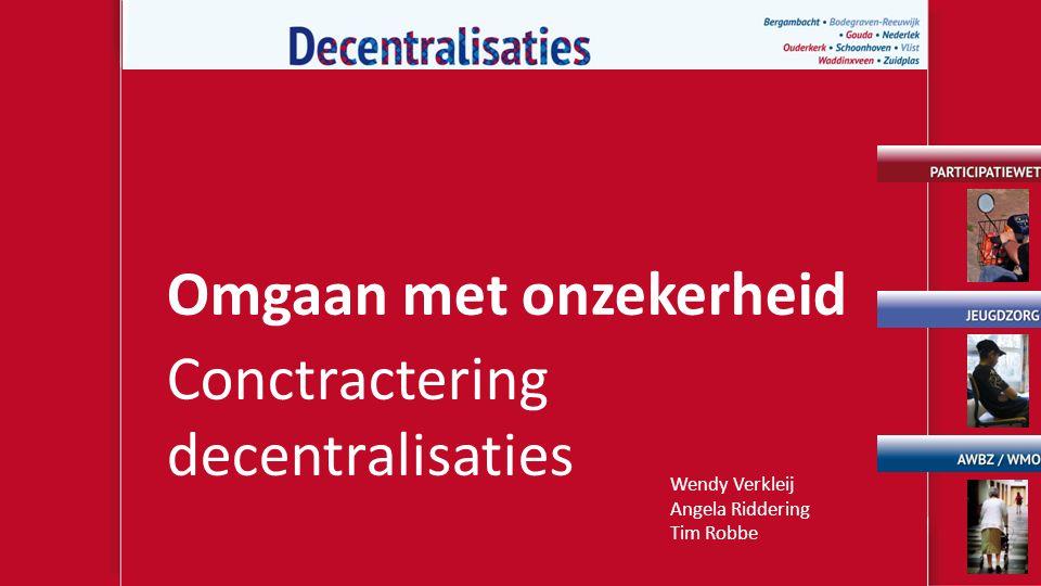 Omgaan met onzekerheid Conctractering decentralisaties Wendy Verkleij Angela Riddering Tim Robbe