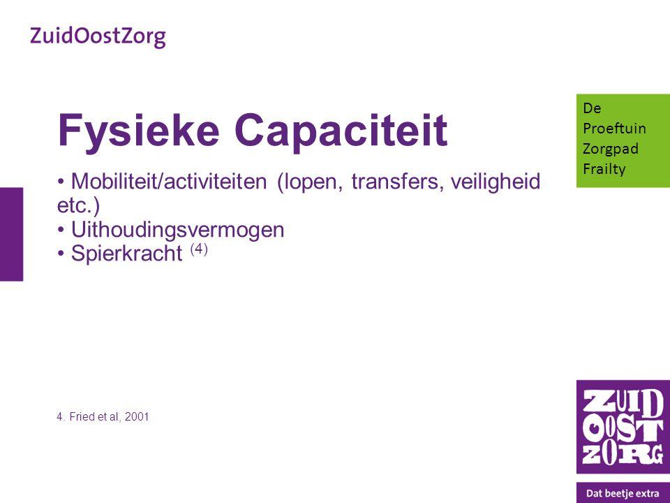 Fysieke Capaciteit Mobiliteit/activiteiten (lopen, transfers, veiligheid etc.) Uithoudingsvermogen Spierkracht (4) 4. Fried et al, 2001 De Proeftuin Z