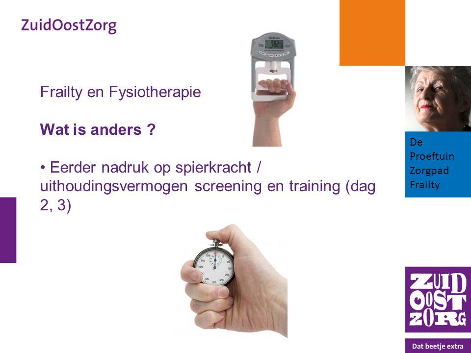 Frailty en Fysiotherapie Wat is anders ? Eerder nadruk op spierkracht / uithoudingsvermogen screening en training (dag 2, 3) De Proeftuin Zorgpad Frai
