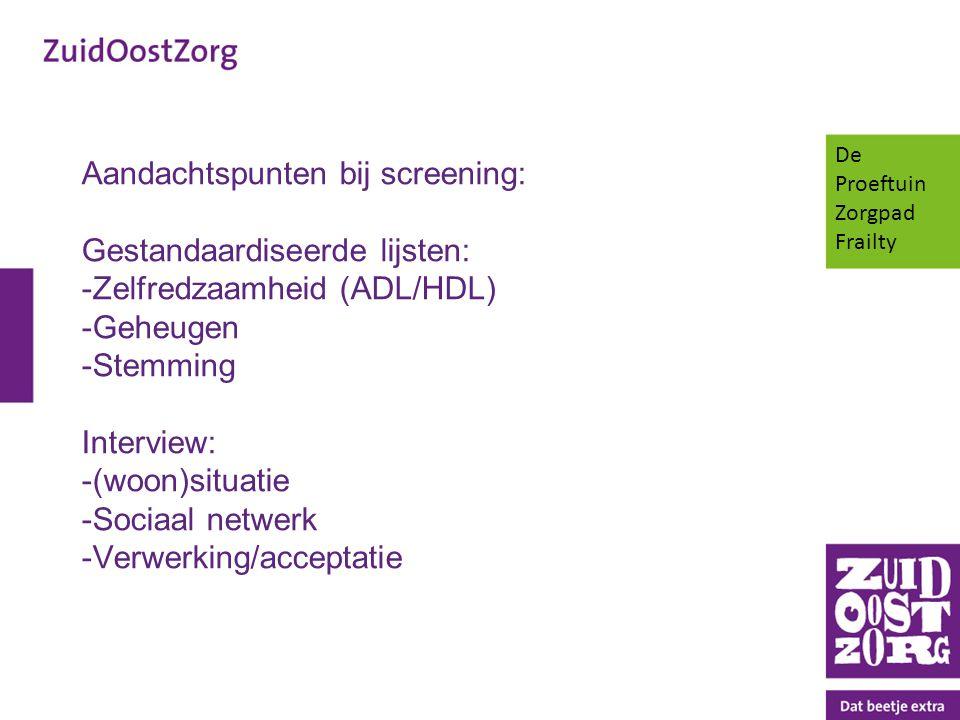Aandachtspunten bij screening: Gestandaardiseerde lijsten: -Zelfredzaamheid (ADL/HDL) -Geheugen -Stemming Interview: -(woon)situatie -Sociaal netwerk