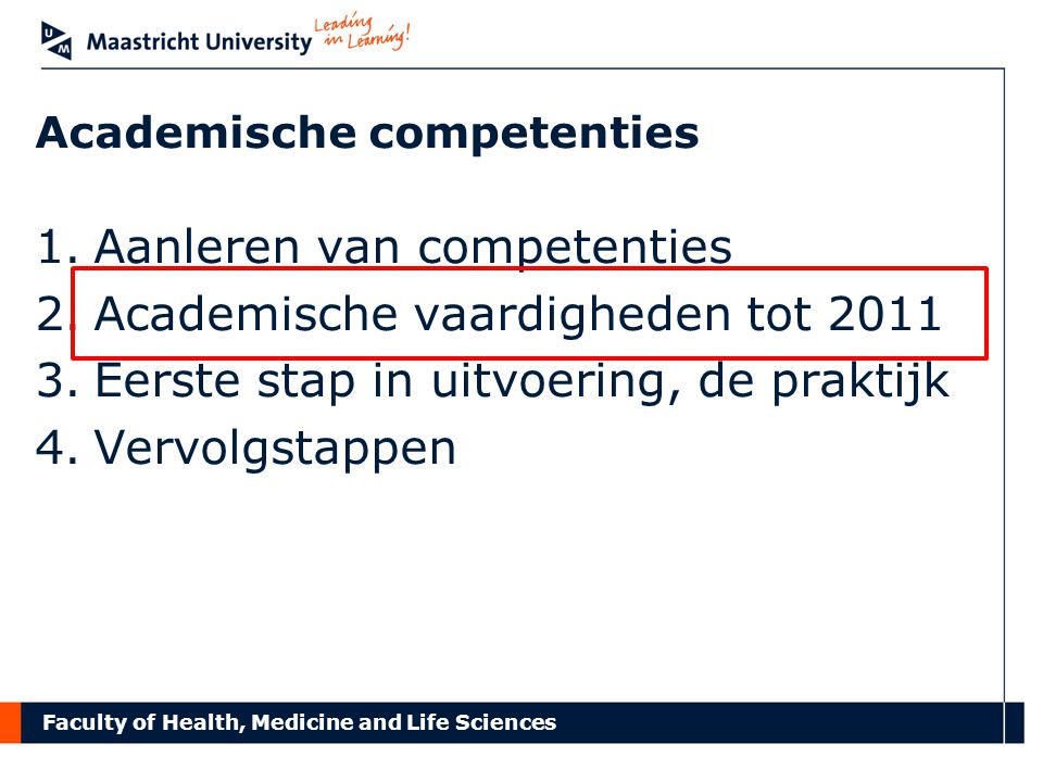 Faculty of Health, Medicine and Life Sciences Academische competenties 1.Aanleren van competenties 2.Academische vaardigheden tot 2011 3.Eerste stap i