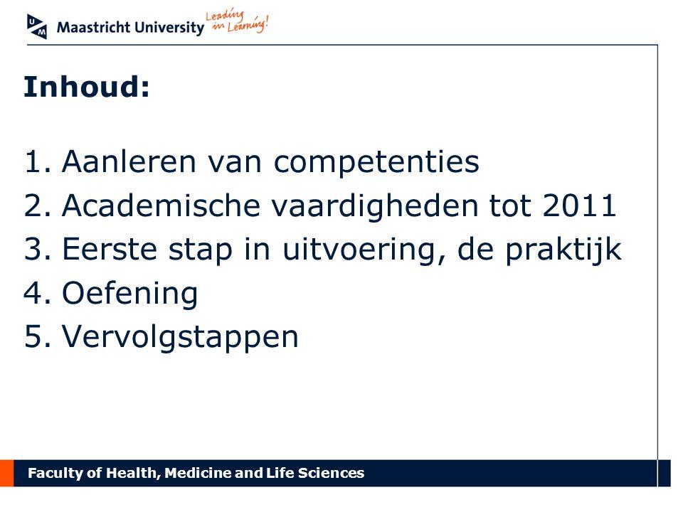 Faculty of Health, Medicine and Life Sciences Inhoud: 1.Aanleren van competenties 2.Academische vaardigheden tot 2011 3.Eerste stap in uitvoering, de praktijk 4.Oefening 5.Vervolgstappen