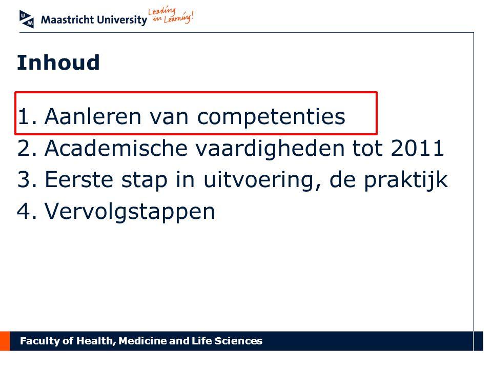 Faculty of Health, Medicine and Life Sciences Academische competenties 1.Aanleren van competenties 2.Academische vaardigheden tot 2011 3.Eerste stap in uitvoering, de praktijk 4.Vervolgstappen