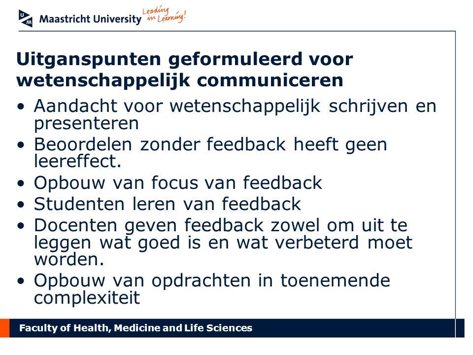 Faculty of Health, Medicine and Life Sciences Uitganspunten geformuleerd voor wetenschappelijk communiceren Aandacht voor wetenschappelijk schrijven en presenteren Beoordelen zonder feedback heeft geen leereffect.