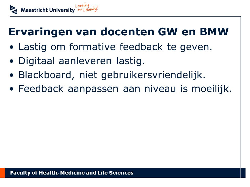 Faculty of Health, Medicine and Life Sciences Ervaringen van docenten GW en BMW Lastig om formative feedback te geven.