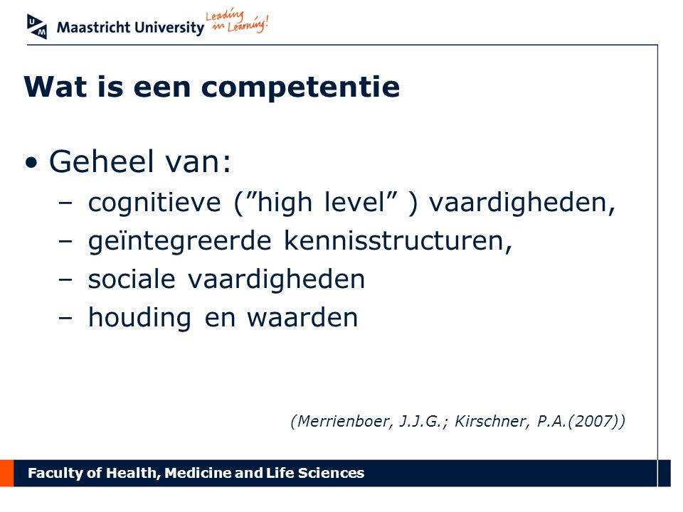 "Faculty of Health, Medicine and Life Sciences Wat is een competentie Geheel van: – cognitieve (""high level"" ) vaardigheden, – geïntegreerde kennisstru"