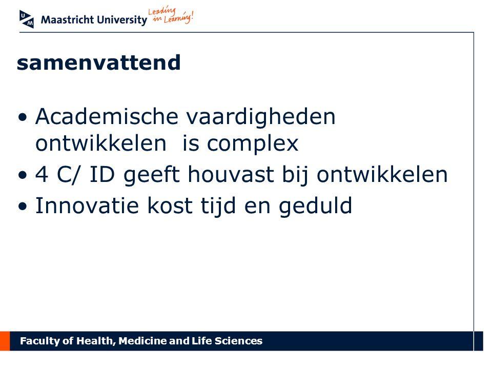 Faculty of Health, Medicine and Life Sciences samenvattend Academische vaardigheden ontwikkelen is complex 4 C/ ID geeft houvast bij ontwikkelen Innovatie kost tijd en geduld