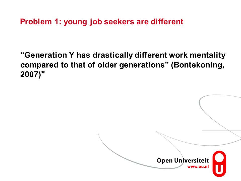 Problem 1: young job seekers are different Generation Y has drastically different work mentality compared to that of older generations (Bontekoning, 2007)