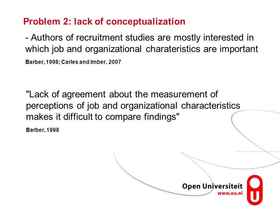 - Authors of recruitment studies are mostly interested in which job and organizational charateristics are important Barber, 1998; Carles and Imber, 2007 Problem 2: lack of conceptualization Lack of agreement about the measurement of perceptions of job and organizational characteristics makes it difficult to compare findings Barber, 1998
