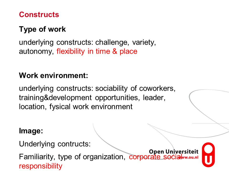 Type of work underlying constructs: challenge, variety, autonomy, flexibility in time & place Work environment: underlying constructs: sociability of coworkers, training&development opportunities, leader, location, fysical work environment Image: Underlying contructs: Familiarity, type of organization, corporate social responsibility Constructs