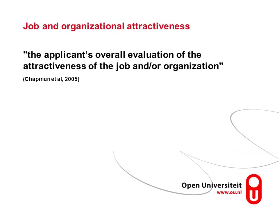 Job and organizational attractiveness the applicant's overall evaluation of the attractiveness of the job and/or organization (Chapman et al, 2005)