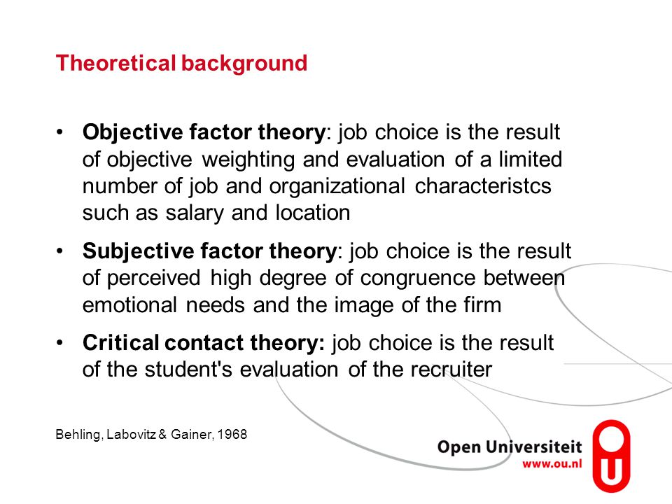 Theoretical background Objective factor theory: job choice is the result of objective weighting and evaluation of a limited number of job and organiza
