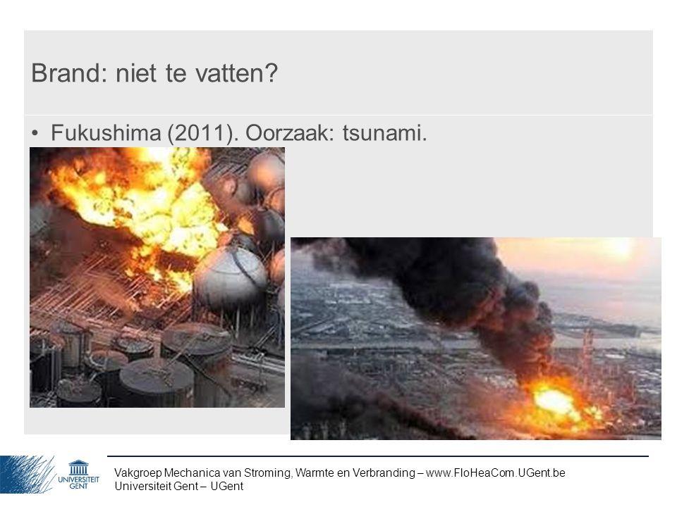 Vakgroep Mechanica van Stroming, Warmte en Verbranding – www.FloHeaCom.UGent.be Universiteit Gent – UGent Brand: niet te vatten? Fukushima (2011). Oor