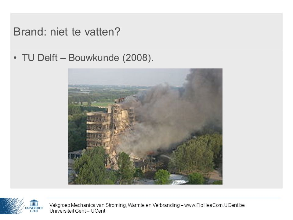 Vakgroep Mechanica van Stroming, Warmte en Verbranding – www.FloHeaCom.UGent.be Universiteit Gent – UGent Brand: niet te vatten? TU Delft – Bouwkunde