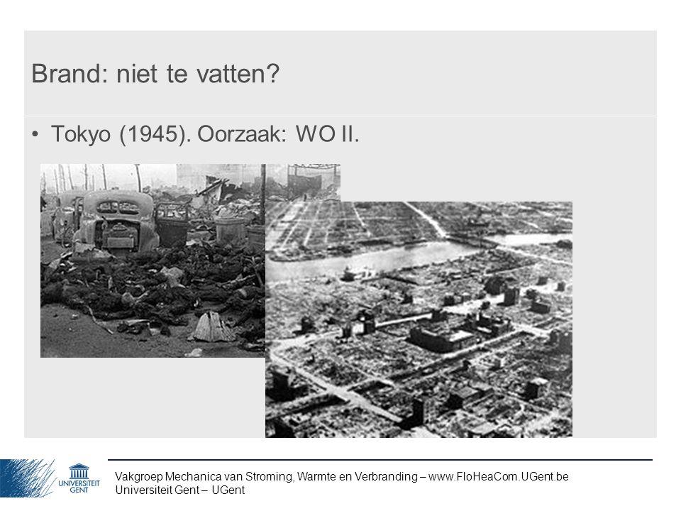 Vakgroep Mechanica van Stroming, Warmte en Verbranding – www.FloHeaCom.UGent.be Universiteit Gent – UGent Brand: niet te vatten? Tokyo (1945). Oorzaak