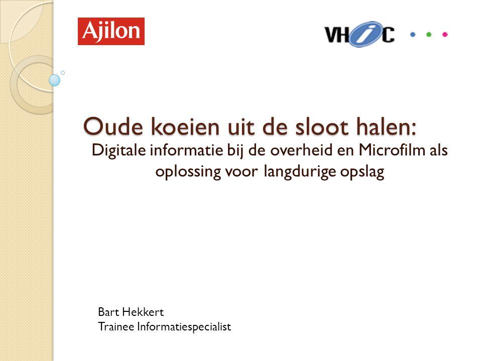Oude koeien uit de sloot halen: Digitale informatie bij de overheid en Microfilm als oplossing voor langdurige opslag Bart Hekkert Trainee Informaties