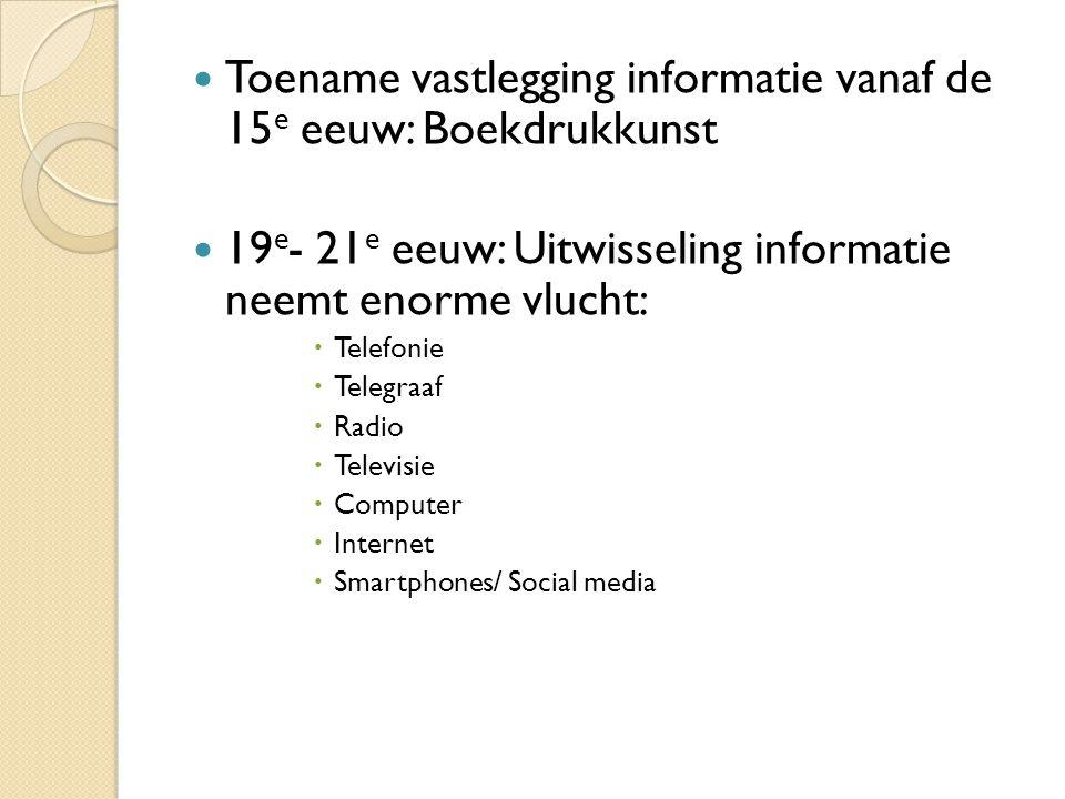 Toename vastlegging informatie vanaf de 15 e eeuw: Boekdrukkunst 19 e - 21 e eeuw: Uitwisseling informatie neemt enorme vlucht:  Telefonie  Telegraa