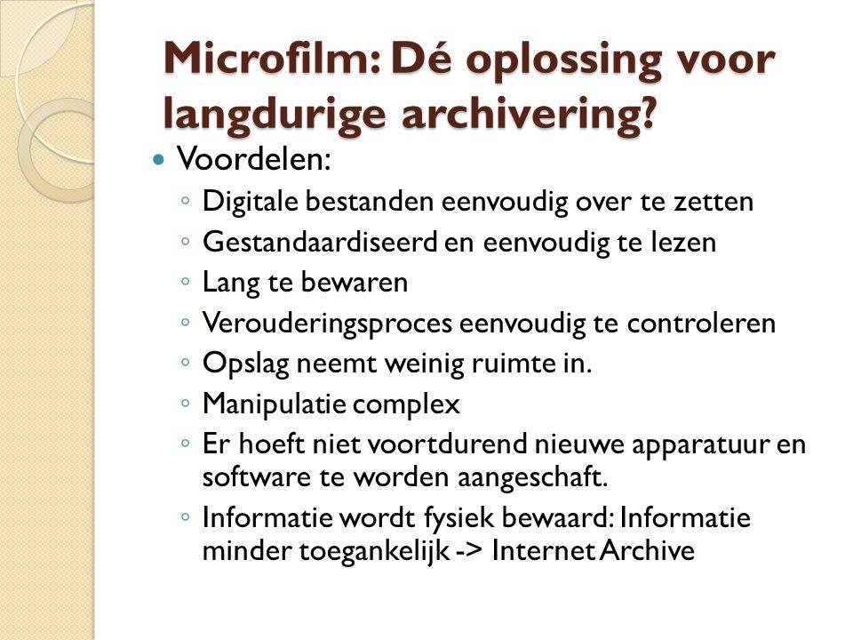 Nadelen: ◦ Verlies van informatie ◦ Doorzoekbaarheid complex ◦ Vastlegging microfilm: arbeidsintensief  Hoge kosten op korte termijn ◦ Digitaal -> Microfilm kan niet altijd:  Multimedia  CAD/ GIS ◦ Leesbaarheid niet gegarandeerd