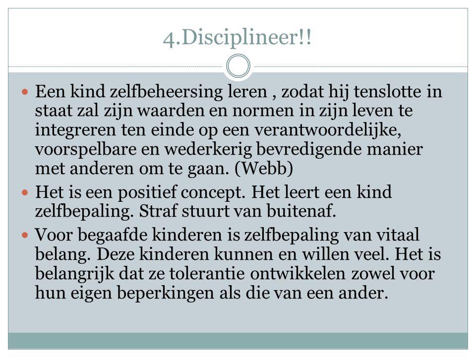 4.Disciplineer!! Een kind zelfbeheersing leren, zodat hij tenslotte in staat zal zijn waarden en normen in zijn leven te integreren ten einde op een v