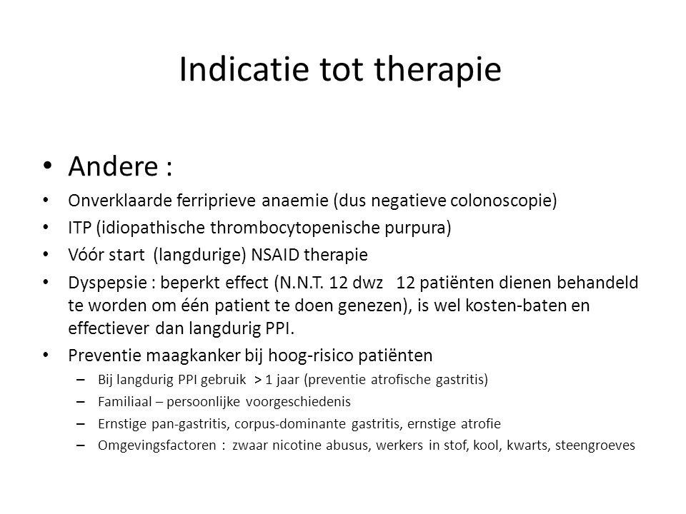 Indicatie tot therapie Andere : Onverklaarde ferriprieve anaemie (dus negatieve colonoscopie) ITP (idiopathische thrombocytopenische purpura) Vóór start (langdurige) NSAID therapie Dyspepsie : beperkt effect (N.N.T.