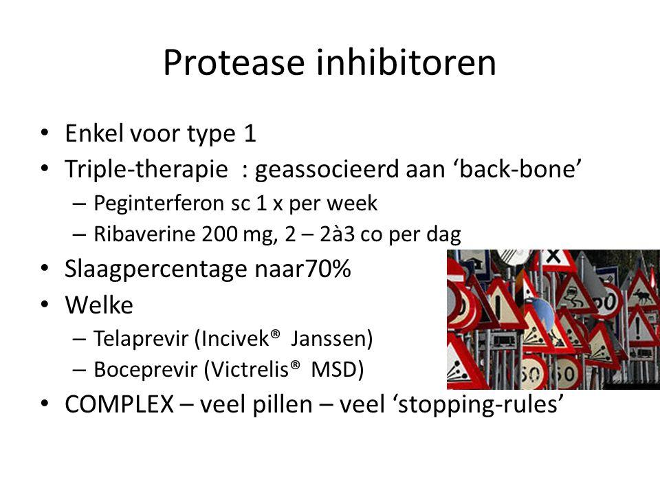 Protease inhibitoren Enkel voor type 1 Triple-therapie : geassocieerd aan 'back-bone' – Peginterferon sc 1 x per week – Ribaverine 200 mg, 2 – 2à3 co per dag Slaagpercentage naar70% Welke – Telaprevir (Incivek® Janssen) – Boceprevir (Victrelis® MSD) COMPLEX – veel pillen – veel 'stopping-rules'