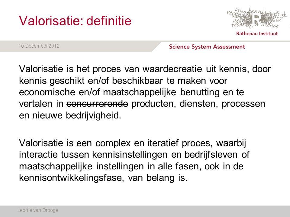 10 December 2012 Valorisatie: definitie Leonie van Drooge Valorisatie is het proces van waardecreatie uit kennis, door kennis geschikt en/of beschikba