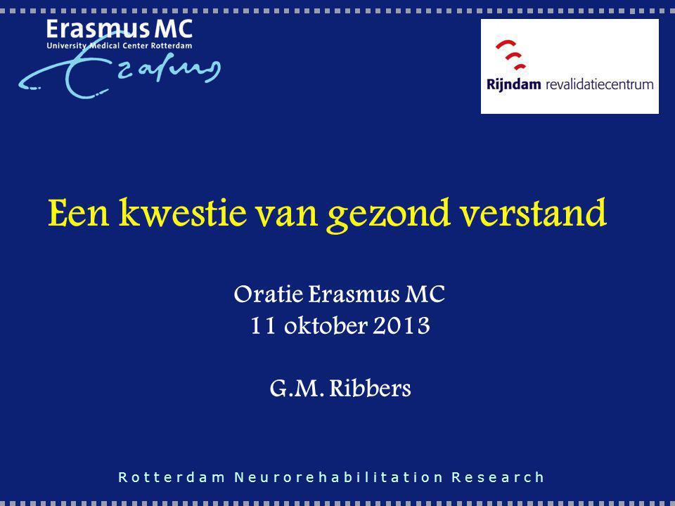 Een kwestie van gezond verstand Oratie Erasmus MC 11 oktober 2013 G.M. Ribbers R o t t e r d a m N e u r o r e h a b i l i t a t i o n R e s e a r c h