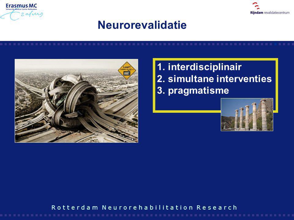 Neurorevalidatie 1.interdisciplinair 2.simultane interventies 3.pragmatisme R o t t e r d a m N e u r o r e h a b i l i t a t i o n R e s e a r c h