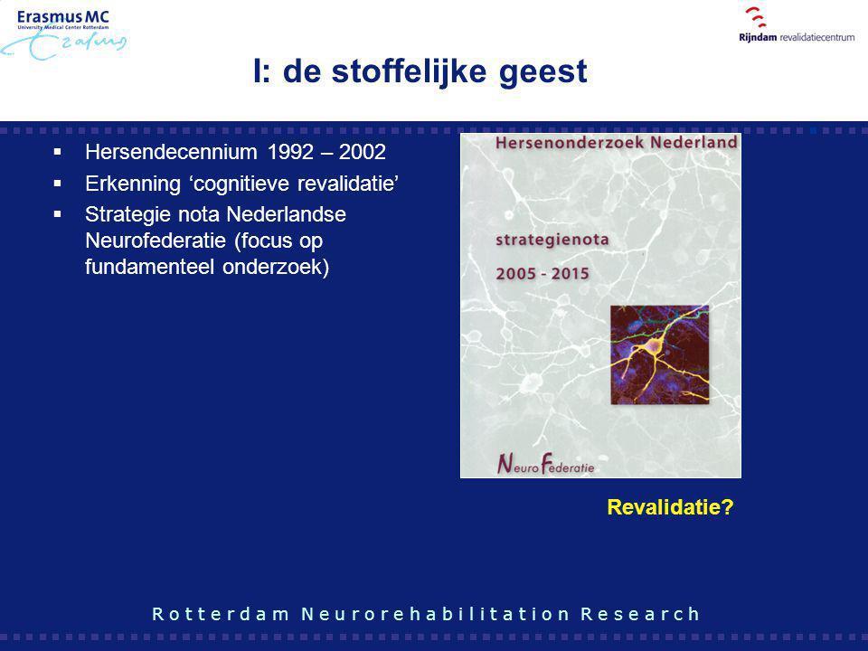 I: de stoffelijke geest  Hersendecennium 1992 – 2002  Erkenning 'cognitieve revalidatie'  Strategie nota Nederlandse Neurofederatie (focus op funda