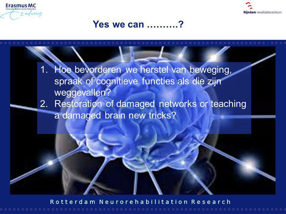 Yes we can ……….? R o t t e r d a m N e u r o r e h a b i l i t a t i o n R e s e a r c h 1.Hoe bevorderen we herstel van beweging, spraak of cognitiev