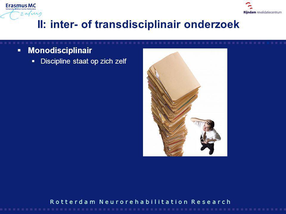 II: inter- of transdisciplinair onderzoek  Monodisciplinair  Discipline staat op zich zelf R o t t e r d a m N e u r o r e h a b i l i t a t i o n R