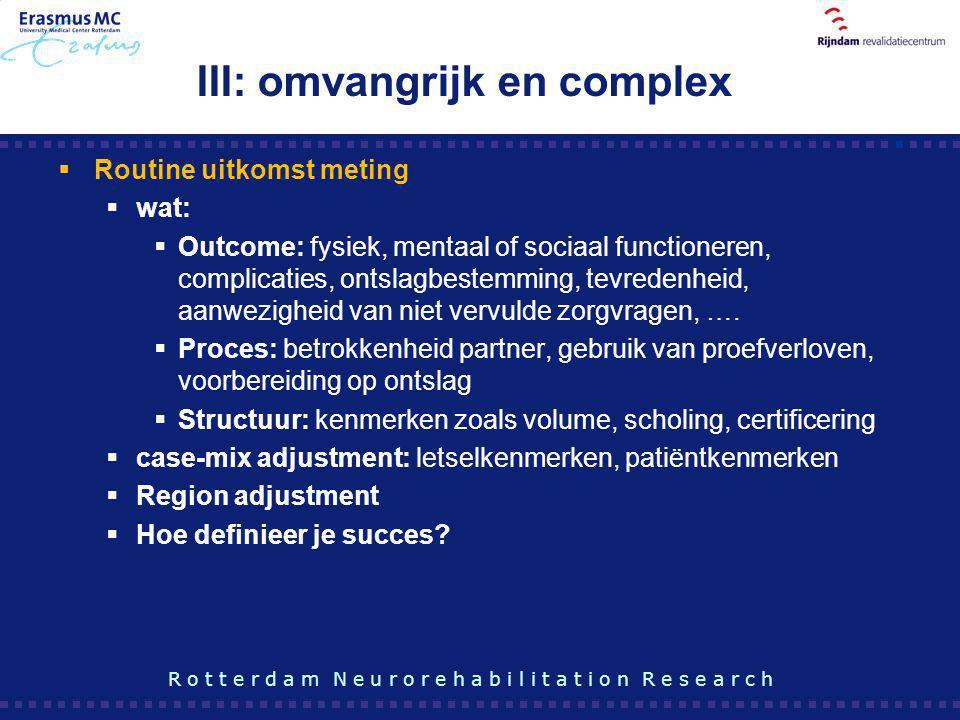 III: omvangrijk en complex  Routine uitkomst meting  wat:  Outcome: fysiek, mentaal of sociaal functioneren, complicaties, ontslagbestemming, tevre