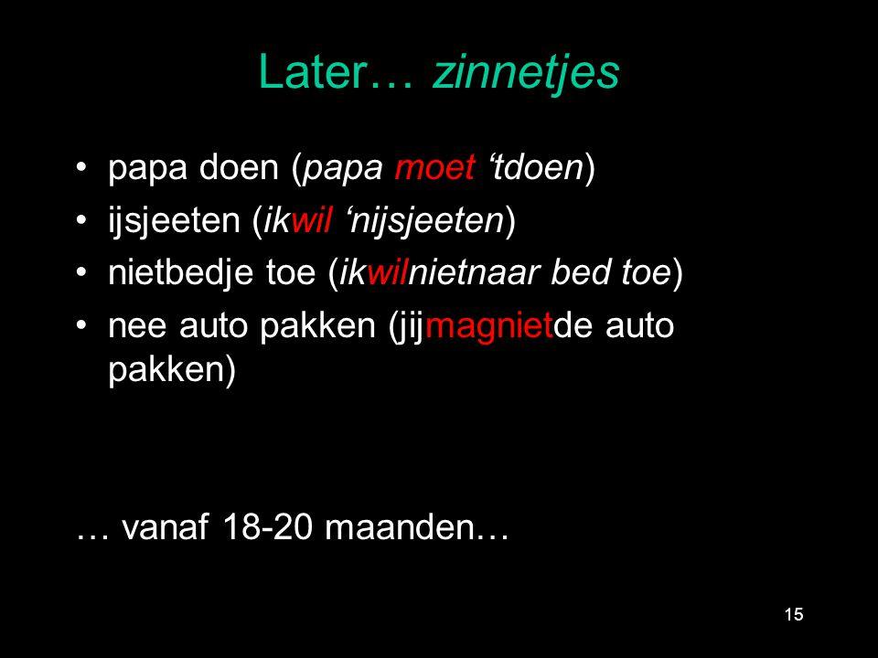 Later… zinnetjes papa doen (papa moet 'tdoen) ijsjeeten (ikwil 'nijsjeeten) nietbedje toe (ikwilnietnaar bed toe) nee auto pakken (jijmagnietde auto p