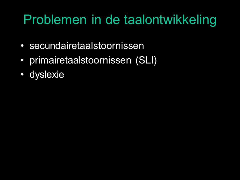 Problemen in de taalontwikkeling secundairetaalstoornissen primairetaalstoornissen (SLI) dyslexie