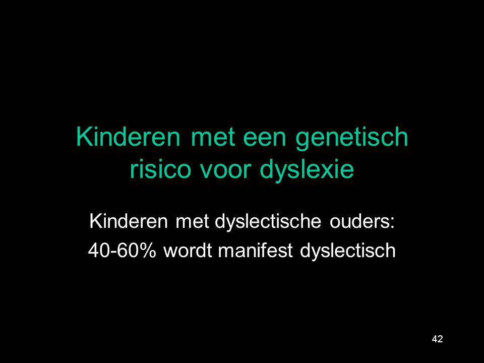 Kinderen met een genetisch risico voor dyslexie Kinderen met dyslectische ouders: 40-60% wordt manifest dyslectisch 42