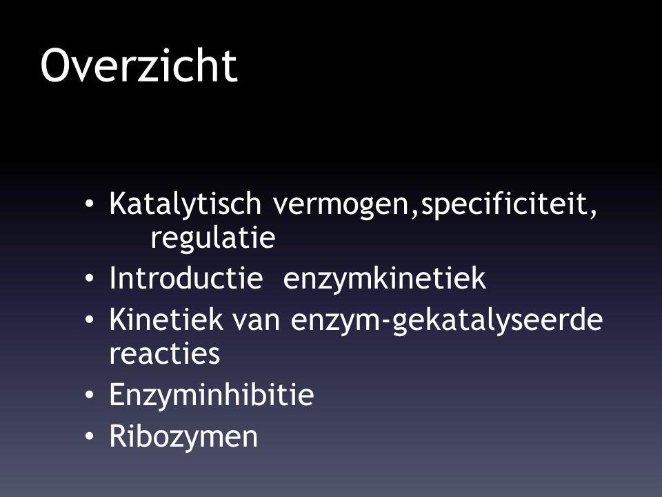 Overzicht Katalytisch vermogen,specificiteit, regulatie Introductie enzymkinetiek Kinetiek van enzym-gekatalyseerde reacties Enzyminhibitie Ribozymen
