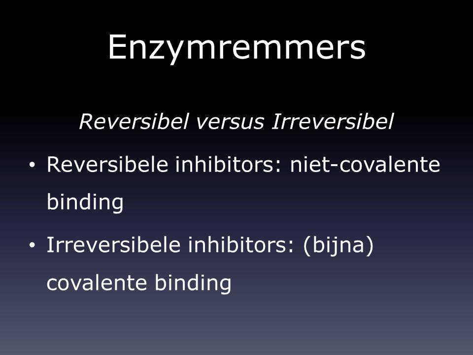Enzymremmers Reversibel versus Irreversibel Reversibele inhibitors: niet-covalente binding Irreversibele inhibitors: (bijna) covalente binding