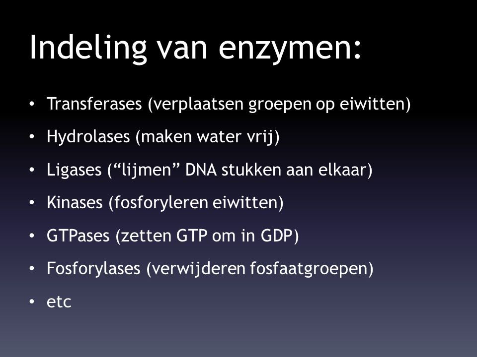 """Indeling van enzymen: Transferases (verplaatsen groepen op eiwitten) Hydrolases (maken water vrij) Ligases (""""lijmen"""" DNA stukken aan elkaar) Kinases ("""