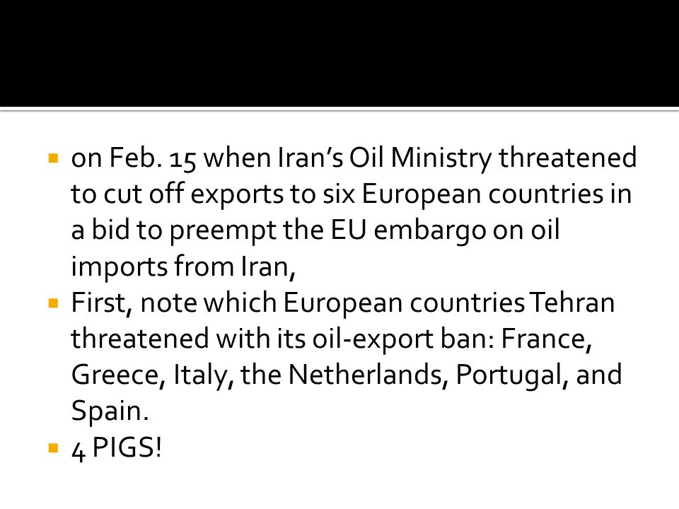  on Feb. 15 when Iran's Oil Ministry threatened to cut off exports to six European countries in a bid to preempt the EU embargo on oil imports from I